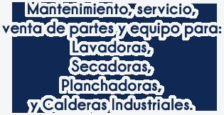 Mantenimiento, servicio, venta de partes y equipo para: Lavadoras, Secadoras, Planchadoras y Calderas Industriales